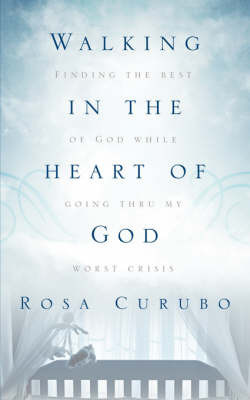 Walking in the Heart of God by Rosa, Curubo