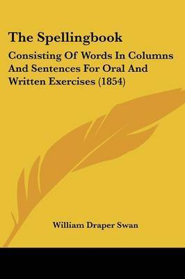 The Spellingbook: Consisting of Words in Columns and Sentences for Oral and Written Exercises (1854) by William Draper Swan
