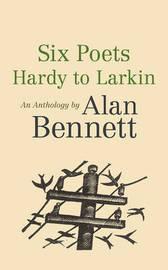Six Poets: Hardy to Larkin by Alan Bennett