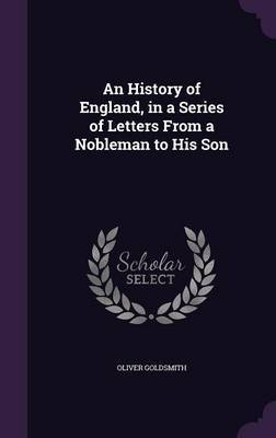 An History of England, in a Series of Letters from a Nobleman to His Son by Oliver Goldsmith