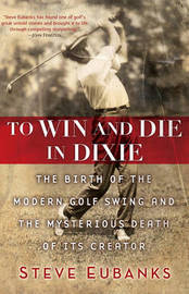 To Win and Die in Dixie: The Birth of the Modern Golf Swing and the Mysterious Death of Its Creator by Steve Eubanks image