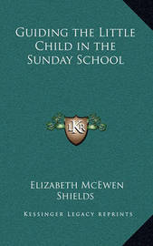 Guiding the Little Child in the Sunday School by Elizabeth McEwen Shields