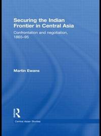 Securing the Indian Frontier in Central Asia by Martin Ewans