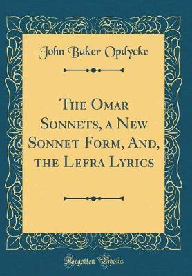 The Omar Sonnets, a New Sonnet Form, And, the Lefra Lyrics (Classic Reprint) by John Baker Opdycke image