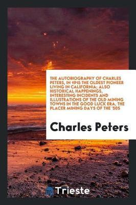 The Autobiography of Charles Peters, in 1915 the Oldest Pioneer Living in California; Also Historical Happenings, Interesting Incidents and Illustrations of the Old Mining Towns in the Good Luck Era, the Placer Mining Days of the '50s by Charles Peters image