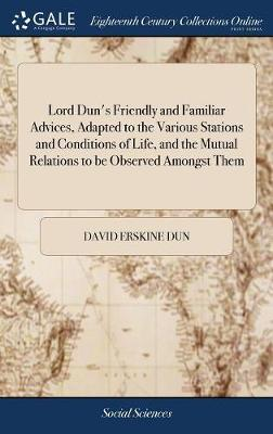 Lord Dun's Friendly and Familiar Advices, Adapted to the Various Stations and Conditions of Life, and the Mutual Relations to Be Observed Amongst Them by David Erskine Dun