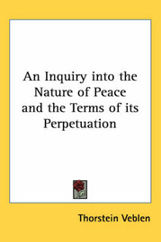 An Inquiry into the Nature of Peace and the Terms of Its Perpetuation by Thorstein Veblen image
