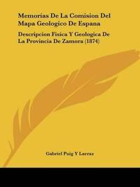 Memorias De La Comision Del Mapa Geologico De Espana: Descripcion Fisica Y Geologica De La Provincia De Zamora (1874) by Gabriel Puig y Larraz image