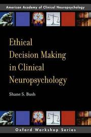 Ethical Decision-Making in Clinical Neuropsychology by Shane S. Bush