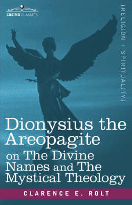 Dionysius the Areopagite on The Divine Names and The Mystical Theology by Clarence E. Rolt