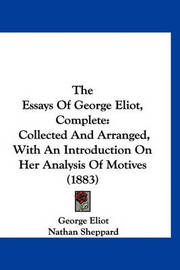 The Essays of George Eliot, Complete: Collected and Arranged, with an Introduction on Her Analysis of Motives (1883) by George Eliot