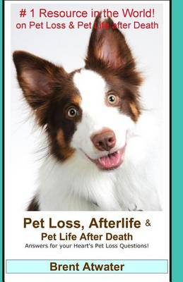 Pet Loss, Afterlife & Pet Life After Death : Answers for Your Heart's Pet Loss Questions! by Brent Atwater