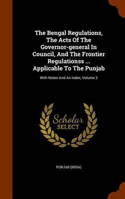 The Bengal Regulations, the Acts of the Governor-General in Council, and the Frontier Regulationss ... Applicable to the Punjab by Punjab (India)