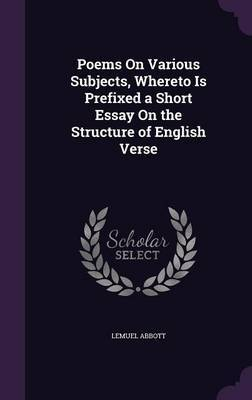 Poems on Various Subjects, Whereto Is Prefixed a Short Essay on the Structure of English Verse by Lemuel Abbott