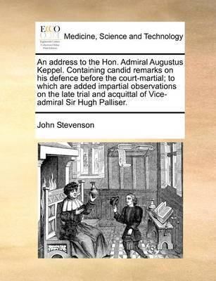 An Address to the Hon. Admiral Augustus Keppel. Containing Candid Remarks on His Defence Before the Court-Martial; To Which Are Added Impartial Observations on the Late Trial and Acquittal of Vice-Admiral Sir Hugh Palliser by John Stevenson