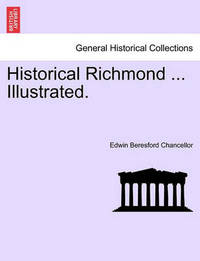 Historical Richmond ... Illustrated. by Edwin Beresford Chancellor