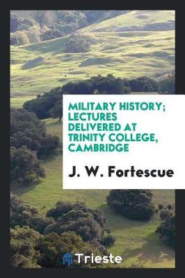 Military History; Lectures Delivered at Trinity College, Cambridge by J.W. Fortescue image