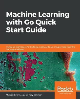 Machine Learning with Go Quick Start Guide by Michael Bironneau