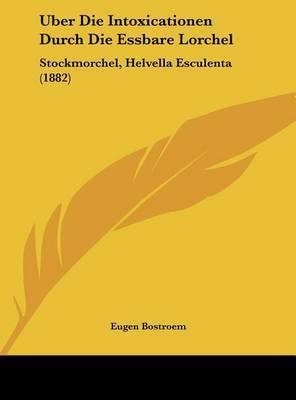 Uber Die Intoxicationen Durch Die Essbare Lorchel: Stockmorchel, Helvella Esculenta (1882) by Eugen Bostroem