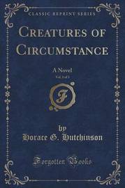 Creatures of Circumstance, Vol. 1 of 3 by Horace G Hutchinson