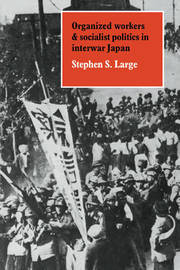 Organized Workers and Socialist Politics in Interwar Japan by Stephen S. Large