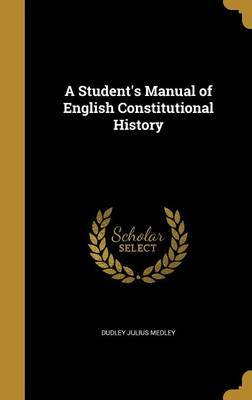 A Student's Manual of English Constitutional History by Dudley Julius Medley image