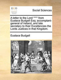 A Letter to the Lord **** from Eustace Budgell Esq; Accomptant-General of Ireland, and Late Secretary to Their Excellencies the Lords Justices in That Kingdom. by Eustace Budgell