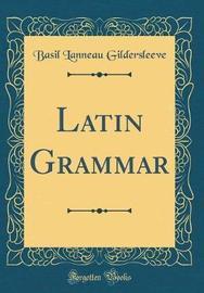A Latin Grammar (Classic Reprint) by Basil Lanneau Gildersleeve image