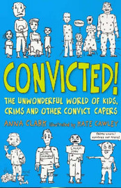 Convicted!: The Unwonderful World of Kids, Crims and Other Convict Capers by Anna Clark