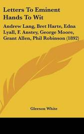 Letters to Eminent Hands to Wit: Andrew Lang, Bret Harte, Edna Lyall, F. Anstey, George Moore, Grant Allen, Phil Robinson (1892) by Gleeson White image
