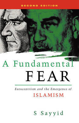 A Fundamental Fear: Eurocentrism and the Emergence of Islamism by S. Sayyid