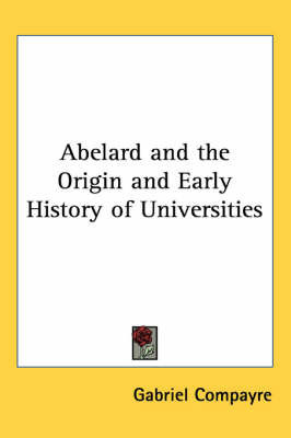 Abelard and the Origin and Early History of Universities by Gabriel Compayre
