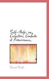 Self-Help; Ou, Caractre, Conduite Et Perseverance, by Samuel Smiles
