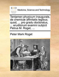 Tentamen Physicum Inaugurale, de Chemic] Affinitatis Legibus; Quod, ... Pro Gradu Doctoratus, ... Eruditorum Examini Subjicit Petrus M. Roget, ... by Peter Mark Roget