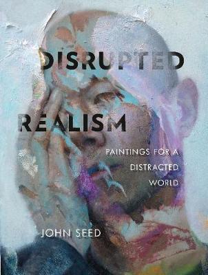 Disrupted Realism: Paintings for a Distracted World by John Seed