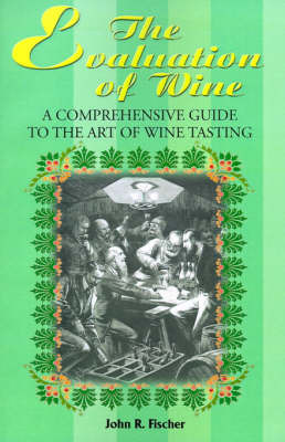 The Evaluation of Wine: A Comprehensive Guide to the Art of Wine Tasting by John R. Fischer image