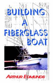 Building a Fiberglass Boat by Arthur Edmunds