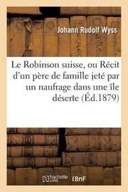 Le Robinson Suisse, Ou Recit D'Un Pere de Famille Jete Par Un Naufrage Dans Une Ile Deserte by Johann Rudolf Wyss