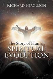 The Story of Human Spiritual Evolution by Richard Ferguson