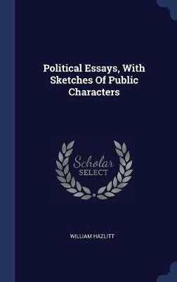 Political Essays, with Sketches of Public Characters by William Hazlitt