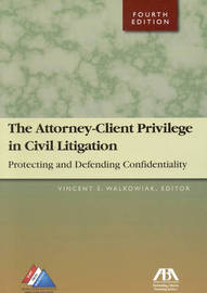 Attorney-client Privilege in Civil Litigation: Protecting and Defending Confidentiality by Vincent A. Walkowiak image