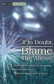 If in Doubt, Blame the Aliens!: A New Scientific Analysis of UFO Sightings, Alleged Alien Abductions, Animal Mutilations and Crop Circles by L.G. Howarth image