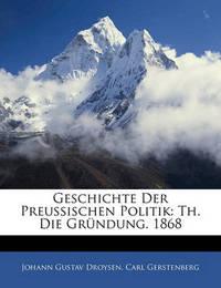 Geschichte Der Preussischen Politik: Th. Die Grndung. 1868 by Johann Gustav Droysen