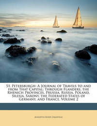 St. Petersburgh: A Journal of Travels to and from That Capital; Through Flanders, the Rhenich Provinces, Prussia, Russia, Poland, Silesia, Saxony, the Federated States of Germany, and France, Volume 2 by Augustus Bozzi Granville