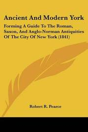 Ancient And Modern York: Forming A Guide To The Roman, Saxon, And Anglo-Norman Antiquities Of The City Of New York (1841) by Robert R Pearce image