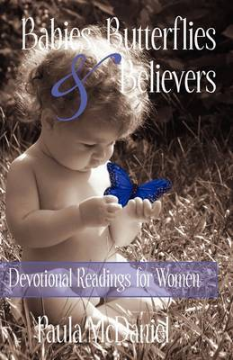 Babies, Butterflies & Believers : Devotional Readings for Women by Paula McDaniel