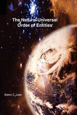 The Natural Universal Order of Entities by Robert C. Lowe