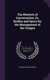 The Rhetoric of Conversation, Or, Bridles and Spurs for the Management of the Tongue by George Winfred Hervey image