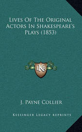 Lives of the Original Actors in Shakespeare's Plays (1853) by J.Payne Collier