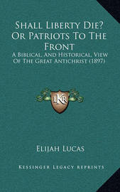 Shall Liberty Die? or Patriots to the Front: A Biblical, and Historical, View of the Great Antichrist (1897) by Elijah Lucas